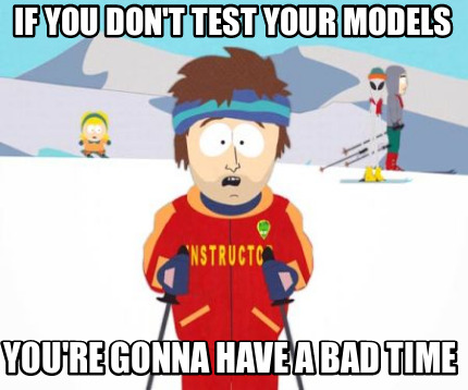 If you don't test your models, you're gonna have a bad time